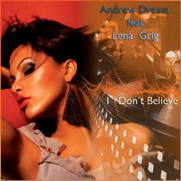 Andrew Dream - feat. Lena Grig-I Don't Bealive