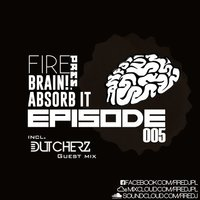 Fire - Brain! Absorb it #005 (incl. Dutcherz)